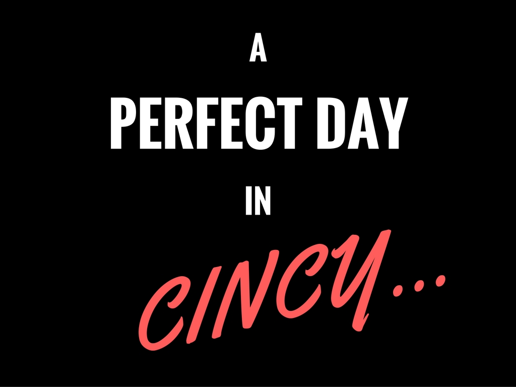 "There is, of course, no one way to experience the Queen City. (To each his/her own, right?) But for us, a ""Perfect Day In Cincy"" would look a little somethin' like this..."